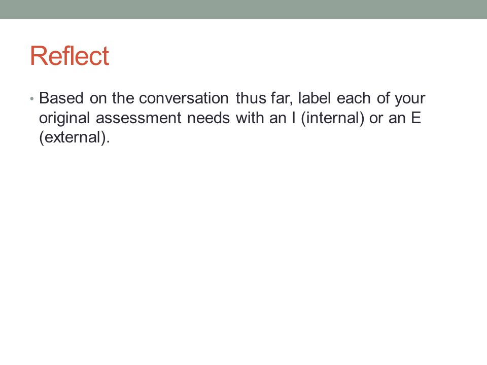 Reflect Based on the conversation thus far, label each of your original assessment needs with an I (internal) or an E (external).