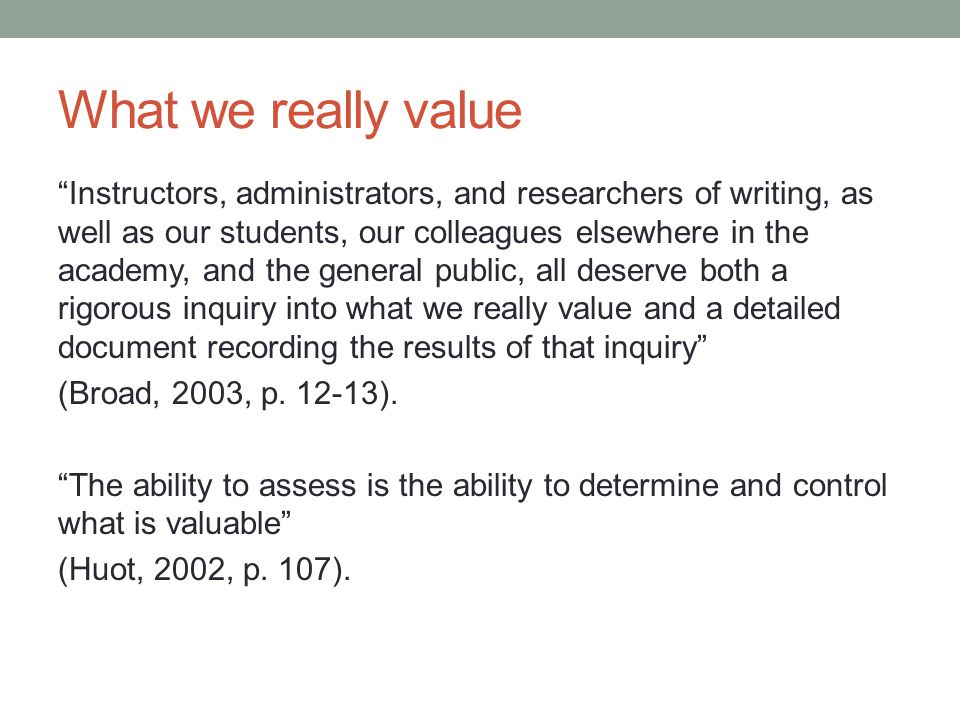 What we really value Instructors, administrators, and researchers of writing, as well as our students, our colleagues elsewhere in the academy, and the general public, all deserve both a rigorous inquiry into what we really value and a detailed document recording the results of that inquiry (Broad, 2003, p.