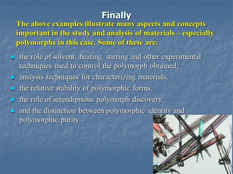 Finally the role of solvent, heating, stirring and other experimental techniques used to control the polymorph obtained; the role of solvent, heating, stirring and other experimental techniques used to control the polymorph obtained; analysis techniques for characterizing materials; analysis techniques for characterizing materials; the relative stability of polymorphic forms; the relative stability of polymorphic forms; the role of serendipitous polymorph discovery; the role of serendipitous polymorph discovery; and the distinction between polymorphic identity and polymorphic purity.