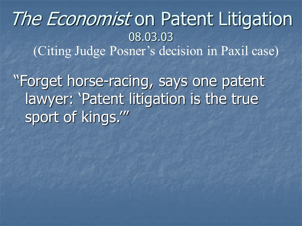 The Economist on Patent Litigation 08.03.03 Forget horse-racing, says one patent lawyer: 'Patent litigation is the true sport of kings.' (Citing Judge Posner's decision in Paxil case)