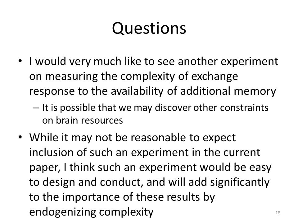 18 Questions I would very much like to see another experiment on measuring the complexity of exchange response to the availability of additional memory – It is possible that we may discover other constraints on brain resources While it may not be reasonable to expect inclusion of such an experiment in the current paper, I think such an experiment would be easy to design and conduct, and will add significantly to the importance of these results by endogenizing complexity