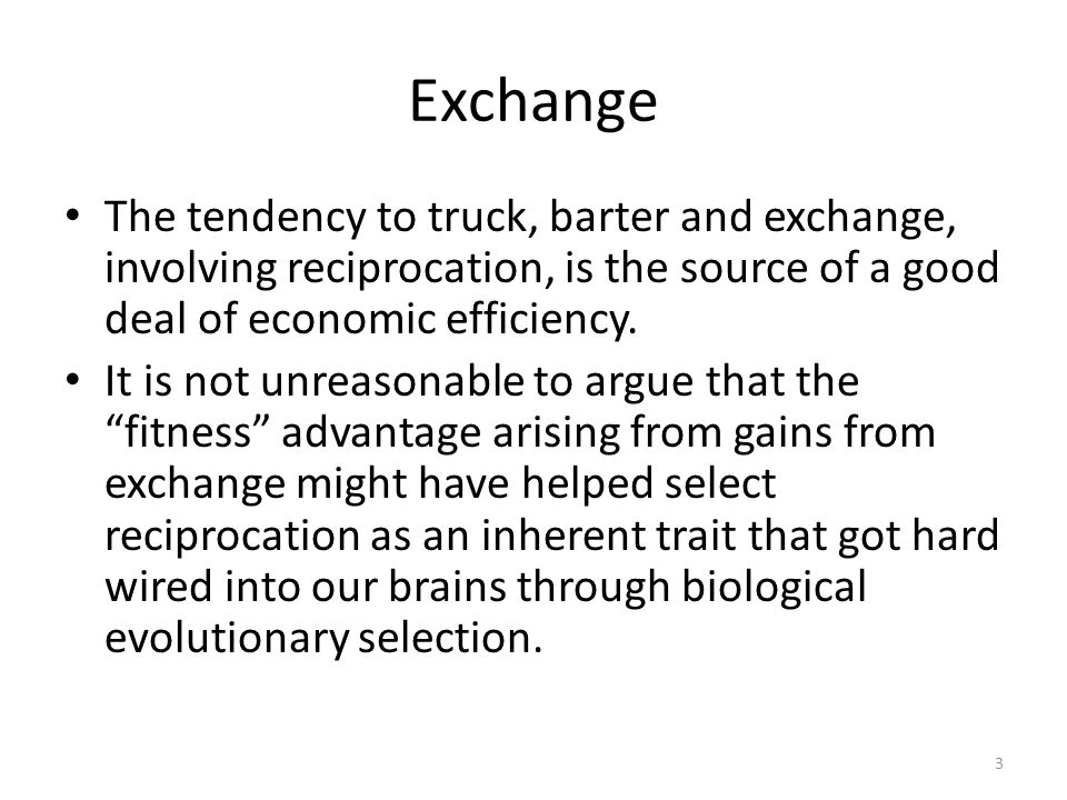3 Exchange The tendency to truck, barter and exchange, involving reciprocation, is the source of a good deal of economic efficiency.