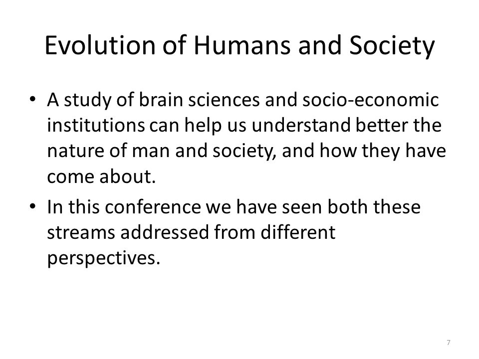 7 Evolution of Humans and Society A study of brain sciences and socio-economic institutions can help us understand better the nature of man and society, and how they have come about.