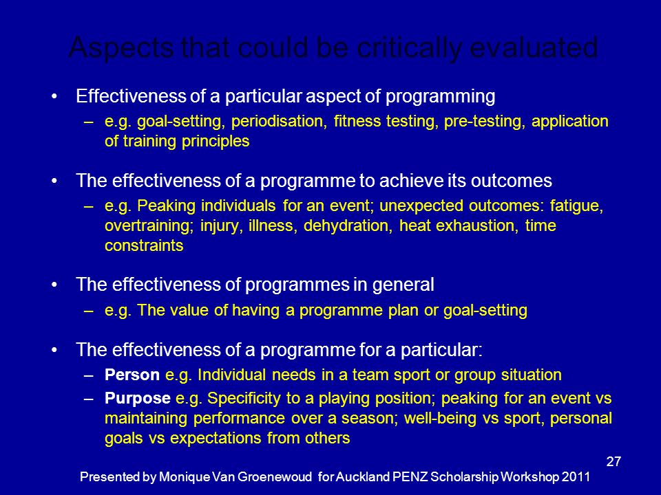 Aspects that could be critically evaluated Effectiveness of a particular aspect of programming –e.g. goal-setting, periodisation, fitness testing, pre