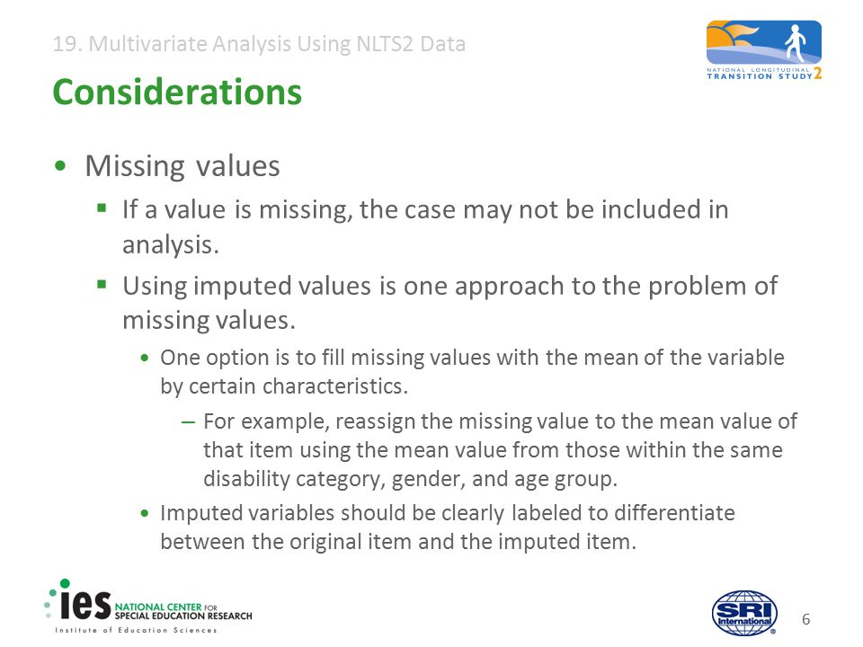 19. Multivariate Analysis Using NLTS2 Data 6 Considerations Missing values  If a value is missing, the case may not be included in analysis.  Using