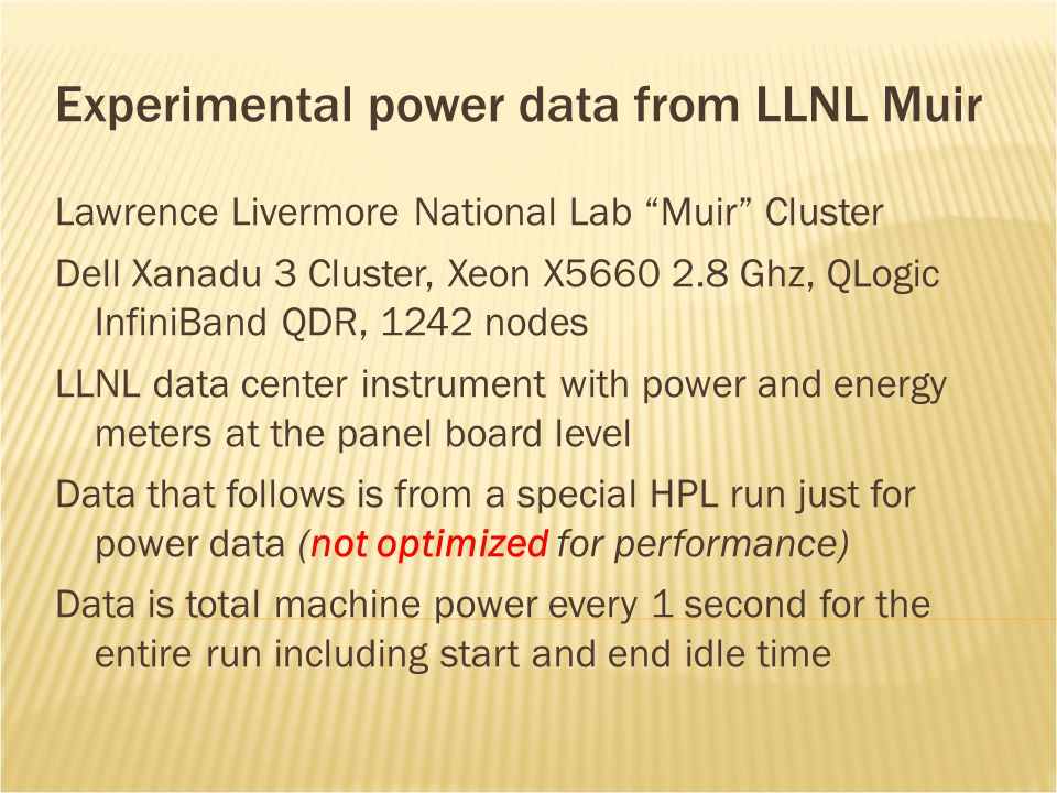 Experimental power data from LLNL Muir Lawrence Livermore National Lab Muir Cluster Dell Xanadu 3 Cluster, Xeon X5660 2.8 Ghz, QLogic InfiniBand QDR, 1242 nodes LLNL data center instrument with power and energy meters at the panel board level Data that follows is from a special HPL run just for power data (not optimized for performance) Data is total machine power every 1 second for the entire run including start and end idle time