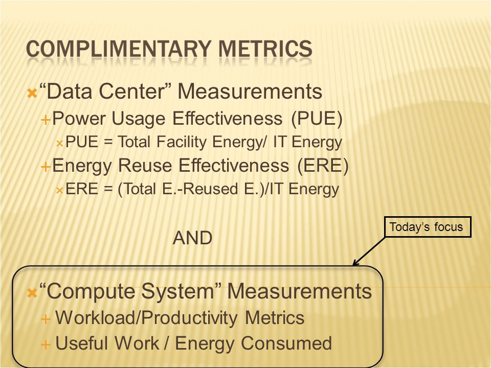 Today's focus  Data Center Measurements  Power Usage Effectiveness (PUE)  PUE = Total Facility Energy/ IT Energy  Energy Reuse Effectiveness (ERE)  ERE = (Total E.-Reused E.)/IT Energy AND  Compute System Measurements  Workload/Productivity Metrics  Useful Work / Energy Consumed