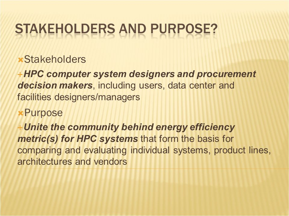  Stakeholders  HPC computer system designers and procurement decision makers, including users, data center and facilities designers/managers  Purpose  Unite the community behind energy efficiency metric(s) for HPC systems that form the basis for comparing and evaluating individual systems, product lines, architectures and vendors