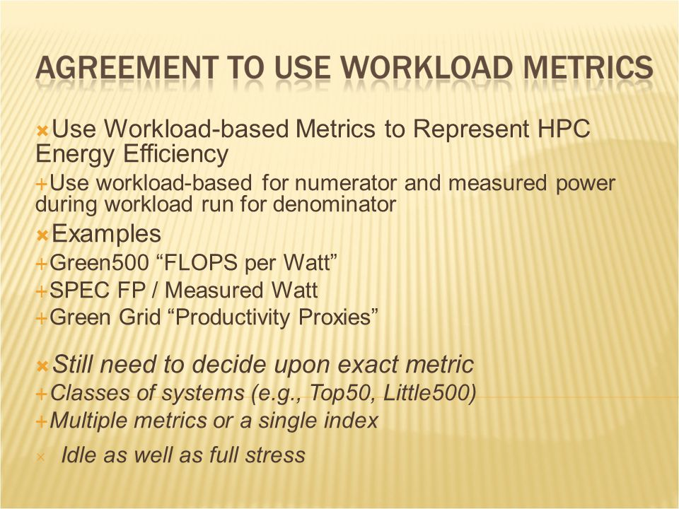  Use Workload-based Metrics to Represent HPC Energy Efficiency  Use workload-based for numerator and measured power during workload run for denominator  Examples  Green500 FLOPS per Watt  SPEC FP / Measured Watt  Green Grid Productivity Proxies  Still need to decide upon exact metric  Classes of systems (e.g., Top50, Little500)  Multiple metrics or a single index  Idle as well as full stress