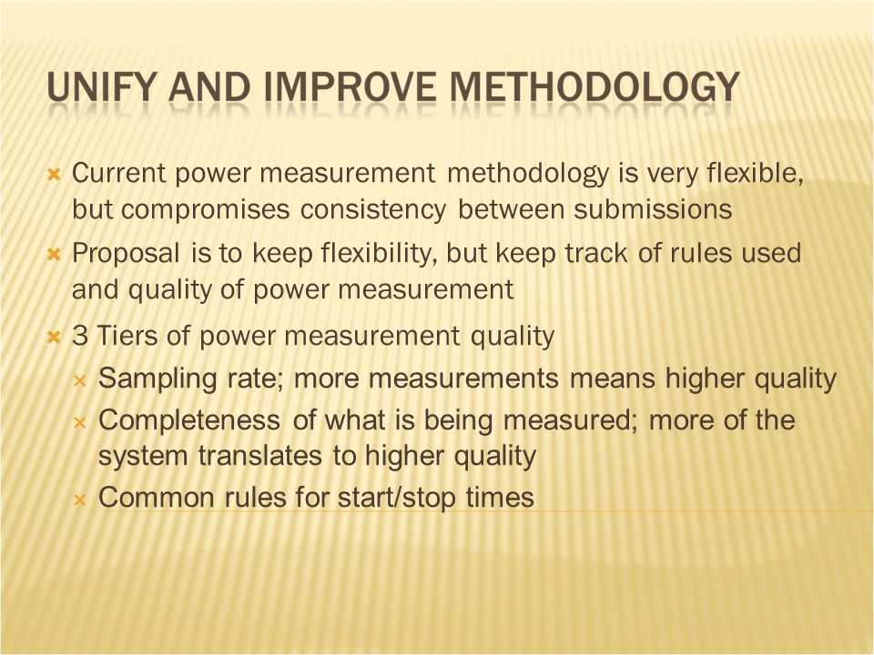  Current power measurement methodology is very flexible, but compromises consistency between submissions  Proposal is to keep flexibility, but keep track of rules used and quality of power measurement  3 Tiers of power measurement quality  Sampling rate; more measurements means higher quality  Completeness of what is being measured; more of the system translates to higher quality  Common rules for start/stop times