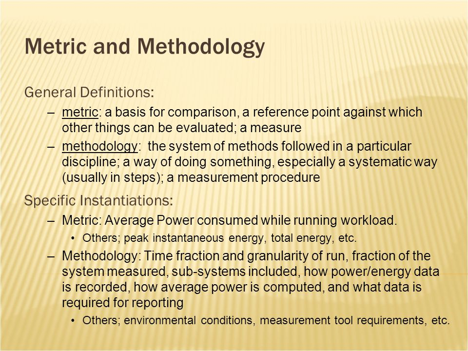 Metric and Methodology General Definitions: –metric: a basis for comparison, a reference point against which other things can be evaluated; a measure –methodology: the system of methods followed in a particular discipline; a way of doing something, especially a systematic way (usually in steps); a measurement procedure Specific Instantiations: –Metric: Average Power consumed while running workload.