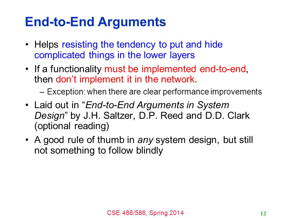 CSE 486/586, Spring 2014 End-to-End Arguments Helps resisting the tendency to put and hide complicated things in the lower layers If a functionality must be implemented end-to-end, then don't implement it in the network.