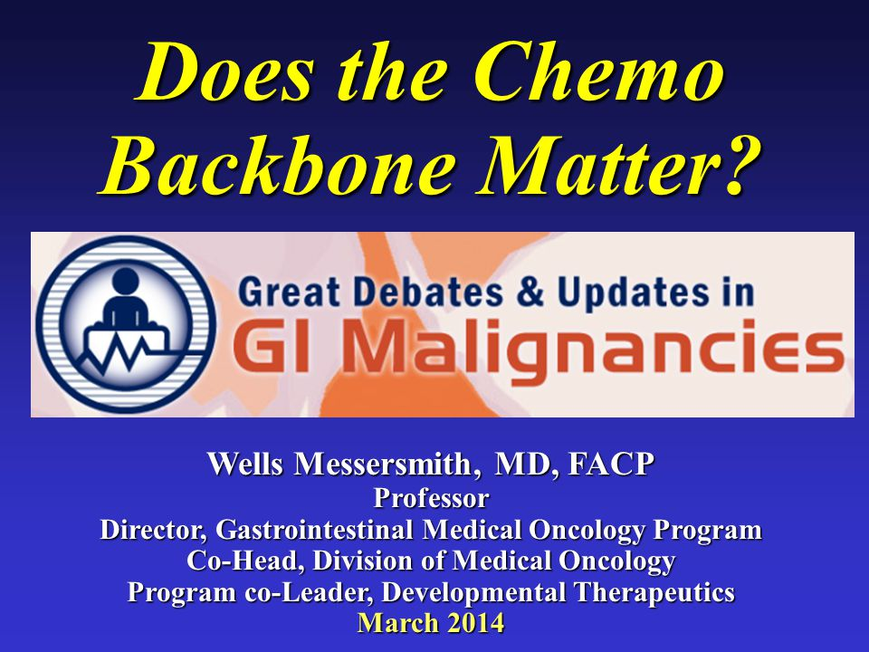 Does the Chemo Backbone Matter? Wells Messersmith, MD, FACP Professor Director, Gastrointestinal Medical Oncology Program Co-Head, Division of Medical