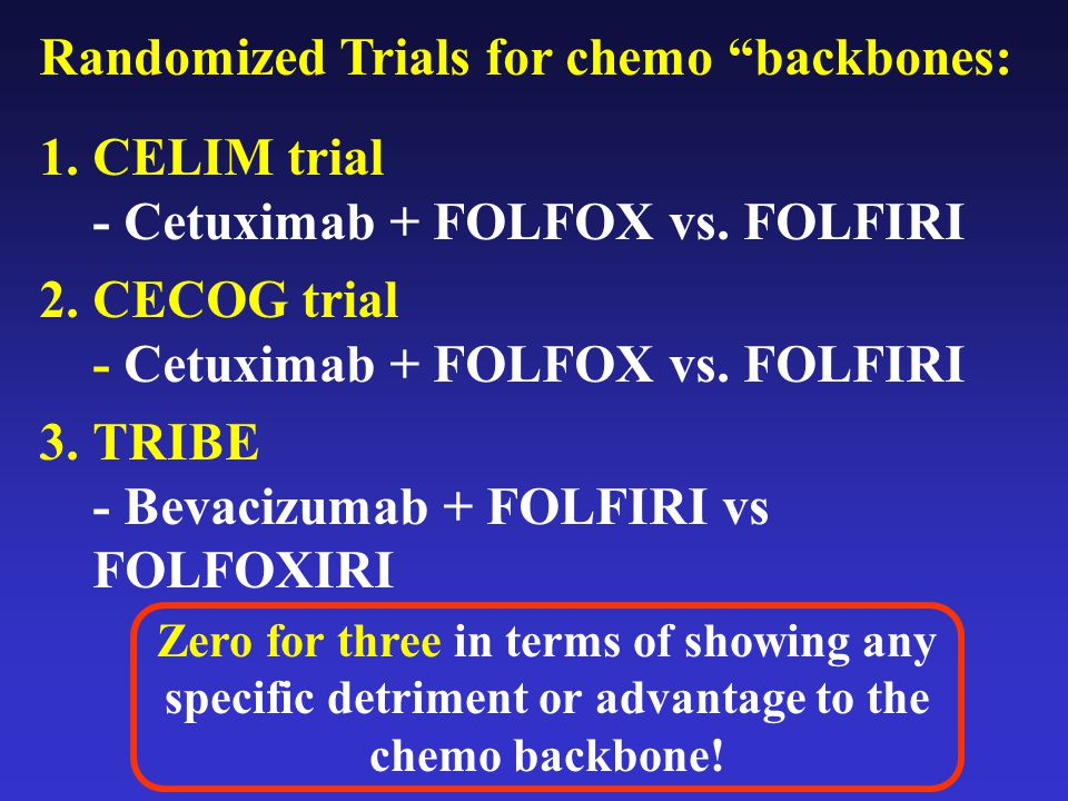 "Randomized Trials for chemo ""backbones: 1.CELIM trial - Cetuximab + FOLFOX vs. FOLFIRI 2.CECOG trial - Cetuximab + FOLFOX vs. FOLFIRI 3.TRIBE - Bevaci"
