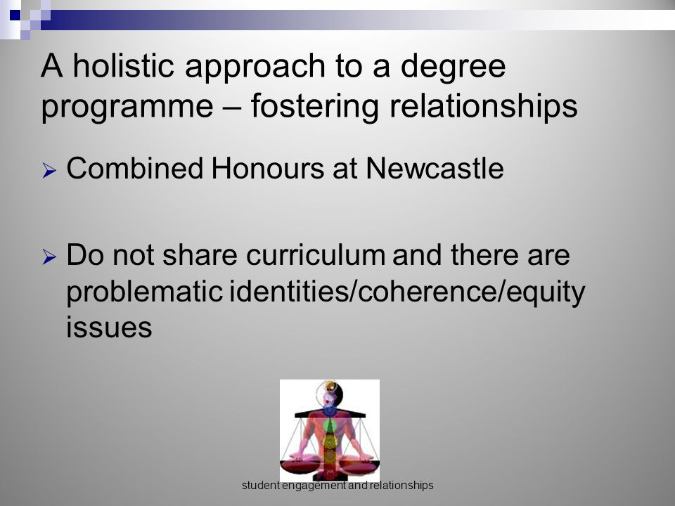 A holistic approach to a degree programme – fostering relationships  Combined Honours at Newcastle  Do not share curriculum and there are problematic identities/coherence/equity issues student engagement and relationships