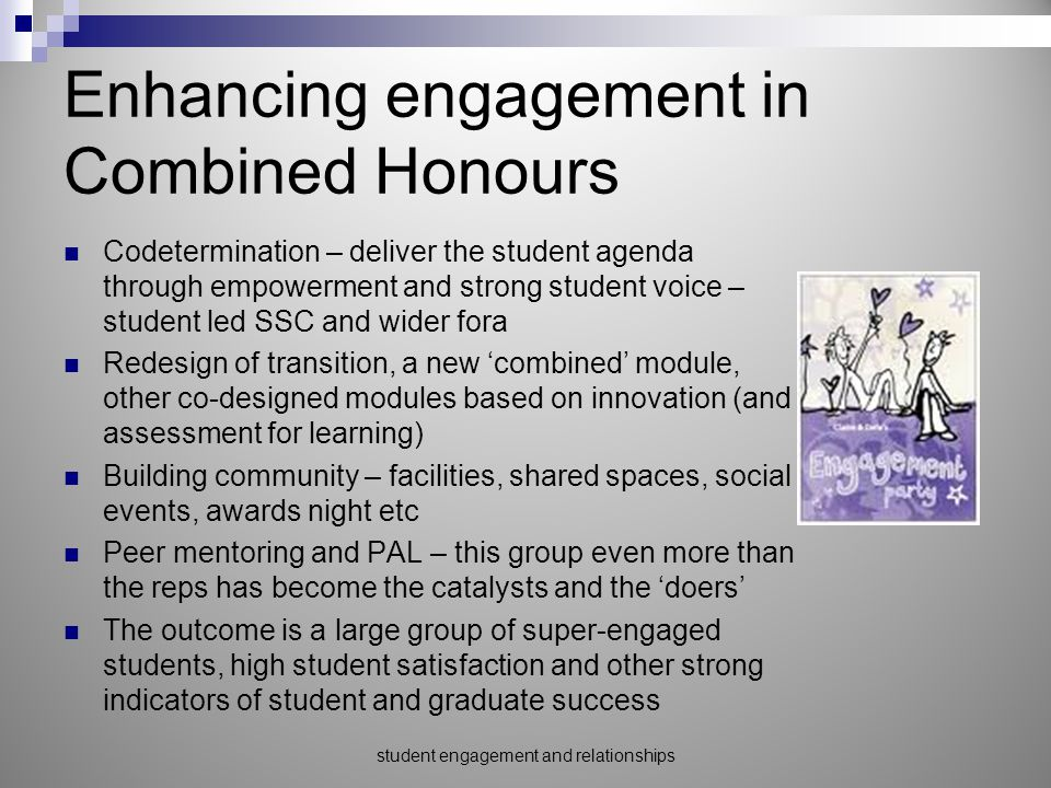 Enhancing engagement in Combined Honours Codetermination – deliver the student agenda through empowerment and strong student voice – student led SSC and wider fora Redesign of transition, a new 'combined' module, other co-designed modules based on innovation (and assessment for learning) Building community – facilities, shared spaces, social events, awards night etc Peer mentoring and PAL – this group even more than the reps has become the catalysts and the 'doers' The outcome is a large group of super-engaged students, high student satisfaction and other strong indicators of student and graduate success student engagement and relationships