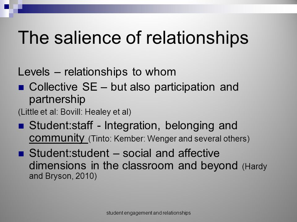 The salience of relationships Levels – relationships to whom Collective SE – but also participation and partnership (Little et al: Bovill: Healey et al) Student:staff - Integration, belonging and community (Tinto: Kember: Wenger and several others) Student:student – social and affective dimensions in the classroom and beyond (Hardy and Bryson, 2010) student engagement and relationships