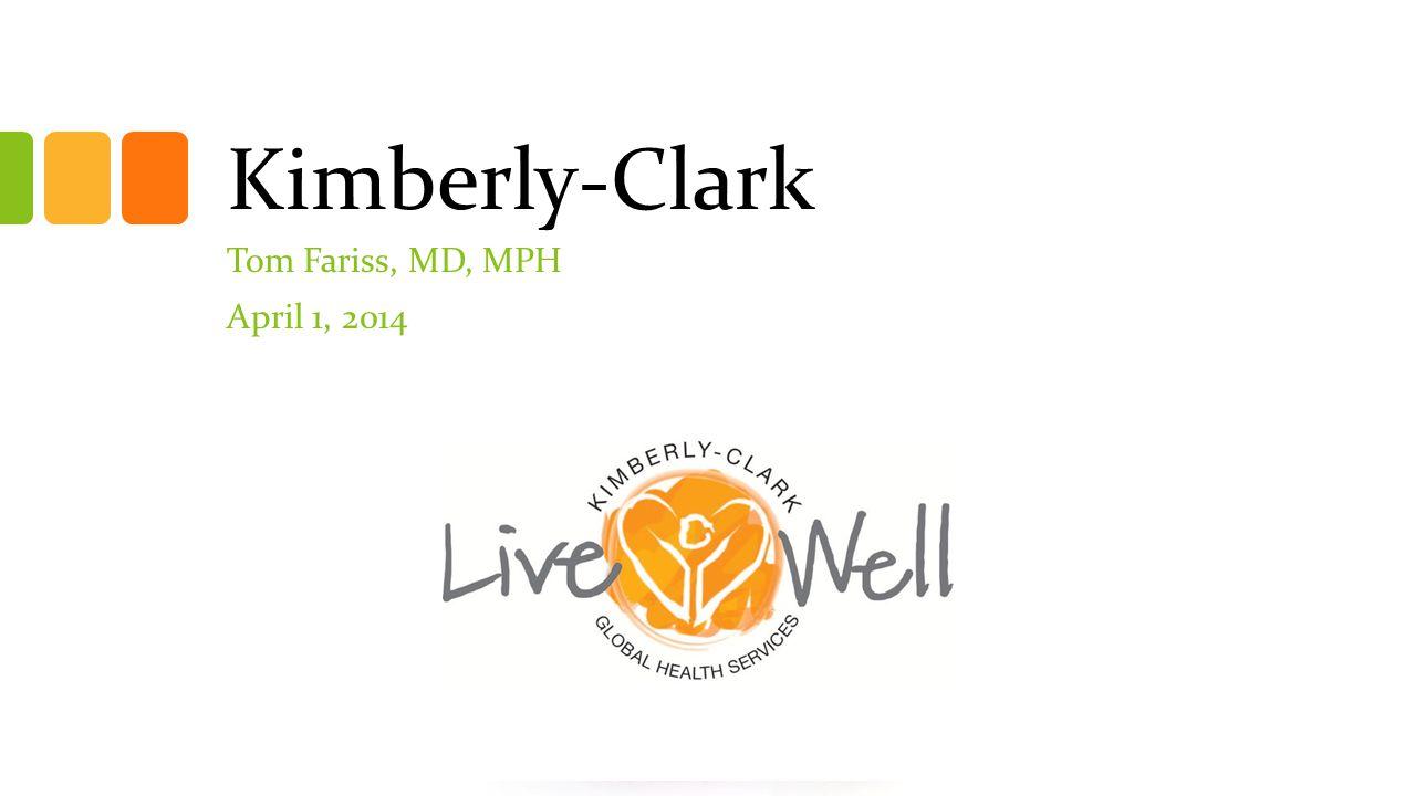 Kimberly-Clark Tom Fariss, MD, MPH April 1, 2014