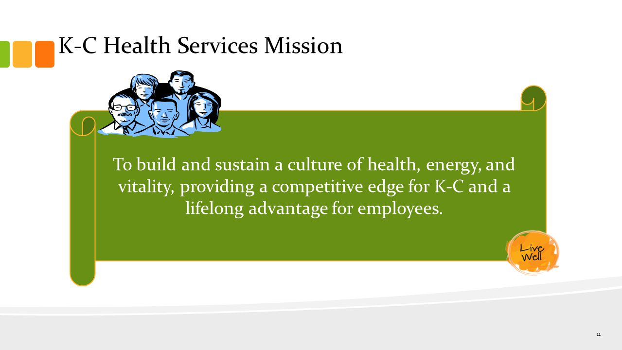 K-C Health Services Mission 11 To build and sustain a culture of health, energy, and vitality, providing a competitive edge for K-C and a lifelong advantage for employees.
