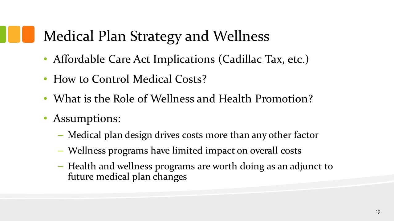 Medical Plan Strategy and Wellness Affordable Care Act Implications (Cadillac Tax, etc.) How to Control Medical Costs.