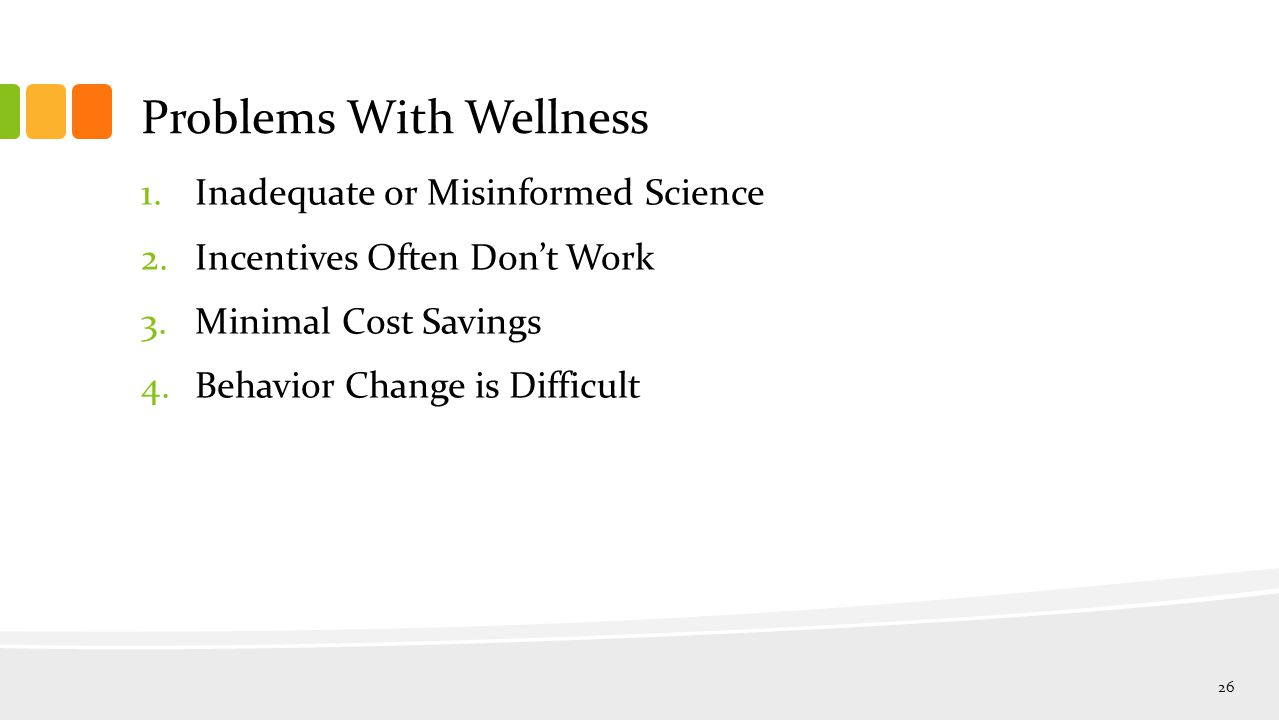 Problems With Wellness 1.Inadequate or Misinformed Science 2.Incentives Often Don't Work 3.Minimal Cost Savings 4.Behavior Change is Difficult 26