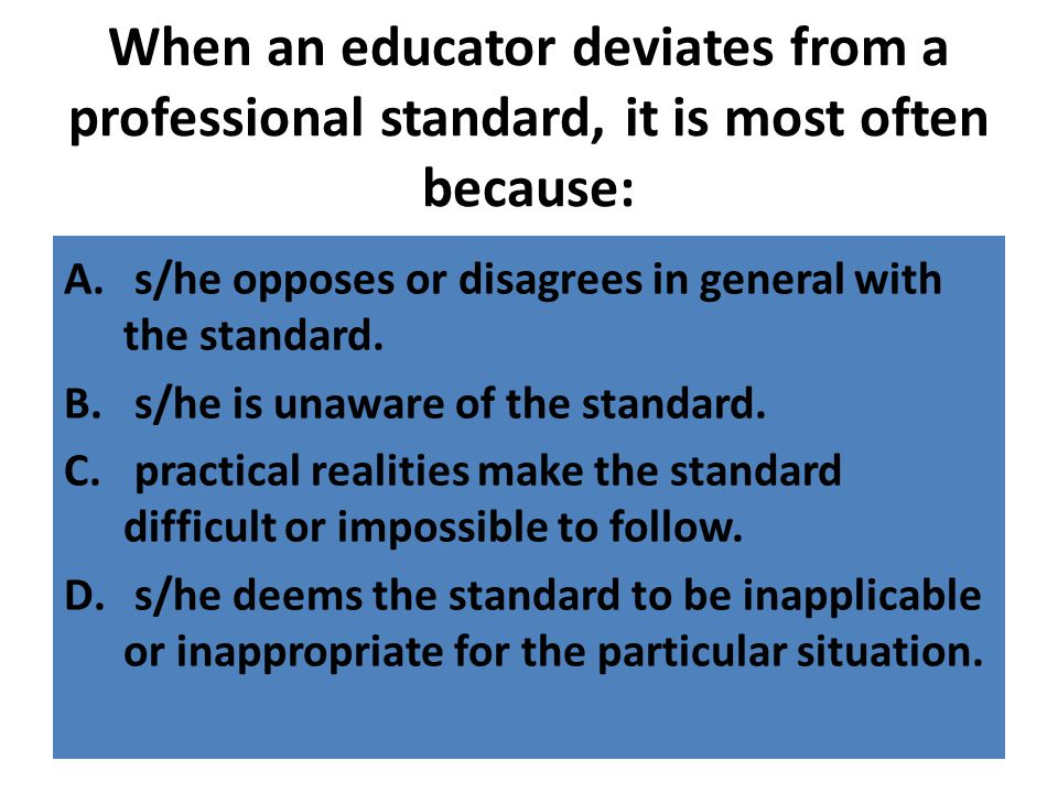 When an educator deviates from a professional standard, it is most often because: A. s/he opposes or disagrees in general with the standard. B. s/he i