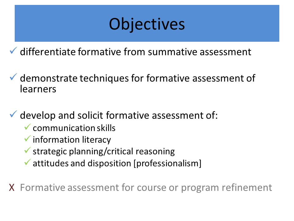 Objectives differentiate formative from summative assessment demonstrate techniques for formative assessment of learners develop and solicit formative