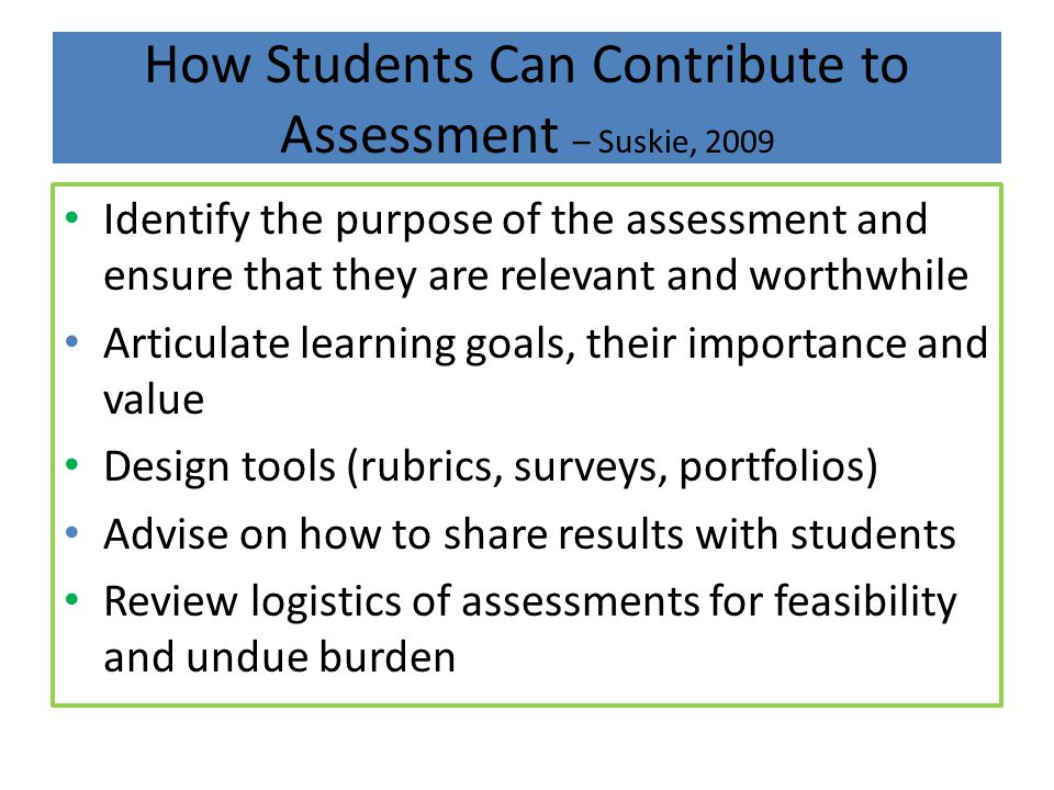 How Students Can Contribute to Assessment – Suskie, 2009 Identify the purpose of the assessment and ensure that they are relevant and worthwhile Artic