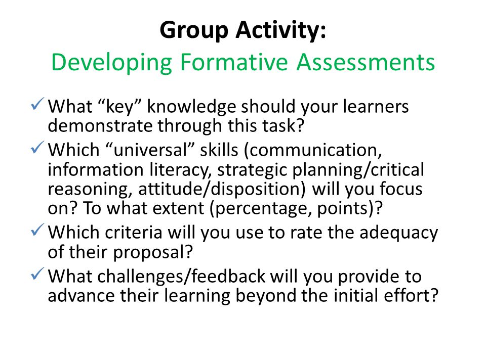 "Group Activity: Developing Formative Assessments What ""key"" knowledge should your learners demonstrate through this task? Which ""universal"" skills (co"