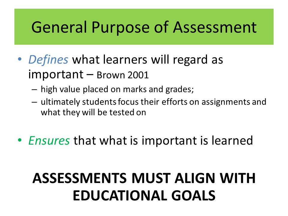 General Purpose of Assessment Defines what learners will regard as important – Brown 2001 – high value placed on marks and grades; – ultimately studen