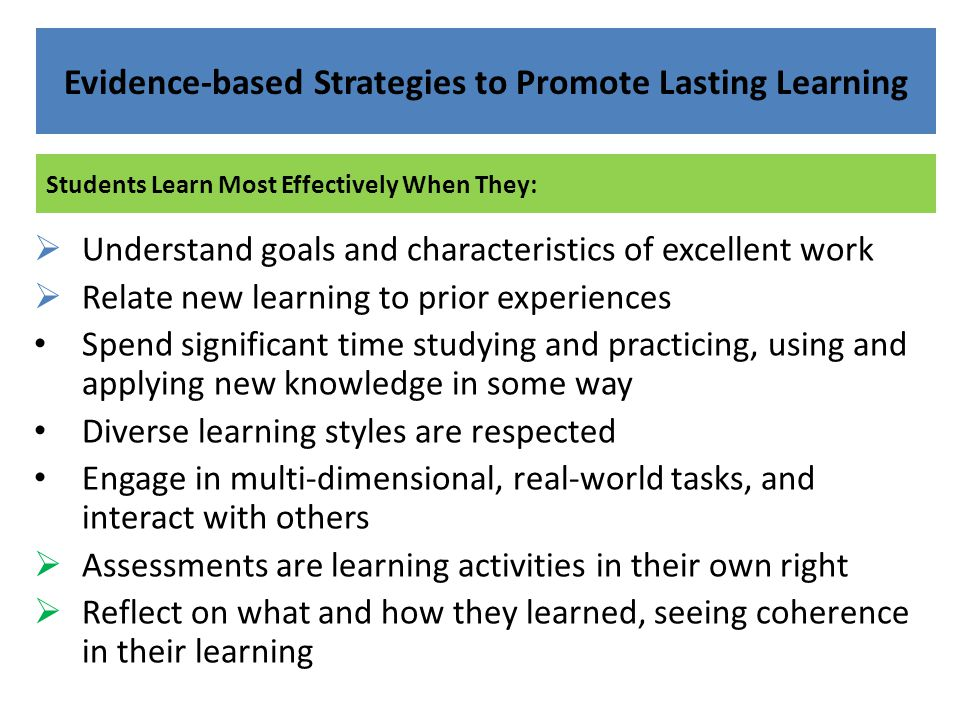 Students Learn Most Effectively When They: Evidence-based Strategies to Promote Lasting Learning  Understand goals and characteristics of excellent w