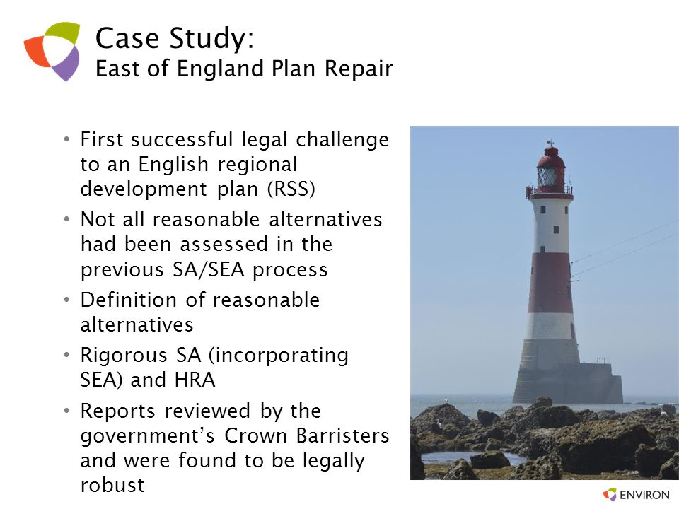 Case Study: East of England Plan Repair First successful legal challenge to an English regional development plan (RSS) Not all reasonable alternatives had been assessed in the previous SA/SEA process Definition of reasonable alternatives Rigorous SA (incorporating SEA) and HRA Reports reviewed by the government's Crown Barristers and were found to be legally robust