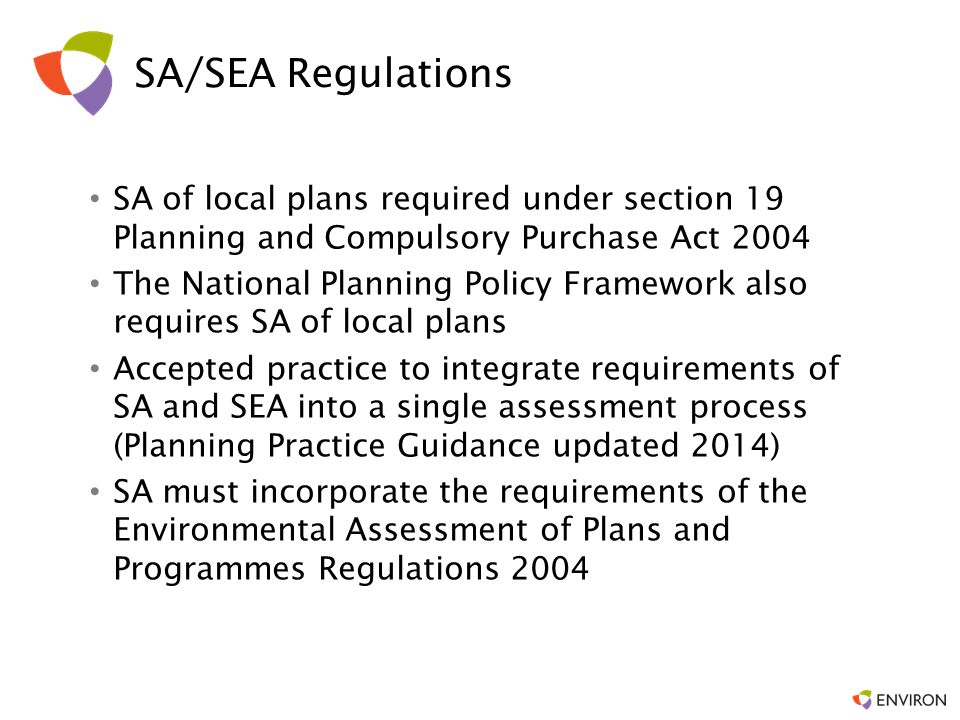 SA/SEA Regulations SA of local plans required under section 19 Planning and Compulsory Purchase Act 2004 The National Planning Policy Framework also requires SA of local plans Accepted practice to integrate requirements of SA and SEA into a single assessment process (Planning Practice Guidance updated 2014) SA must incorporate the requirements of the Environmental Assessment of Plans and Programmes Regulations 2004