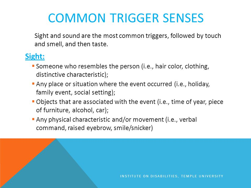 COMMON TRIGGER SENSES Sight and sound are the most common triggers, followed by touch and smell, and then taste.