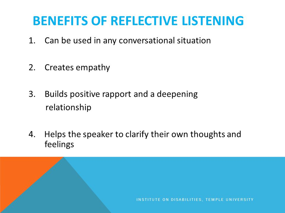 BENEFITS OF REFLECTIVE LISTENING 1.Can be used in any conversational situation 2.Creates empathy 3.Builds positive rapport and a deepening relationship 4.
