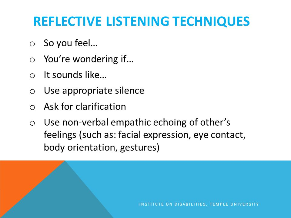 REFLECTIVE LISTENING TECHNIQUES o So you feel… o You're wondering if… o It sounds like… o Use appropriate silence o Ask for clarification o Use non-verbal empathic echoing of other's feelings (such as: facial expression, eye contact, body orientation, gestures) INSTITUTE ON DISABILITIES, TEMPLE UNIVERSITY
