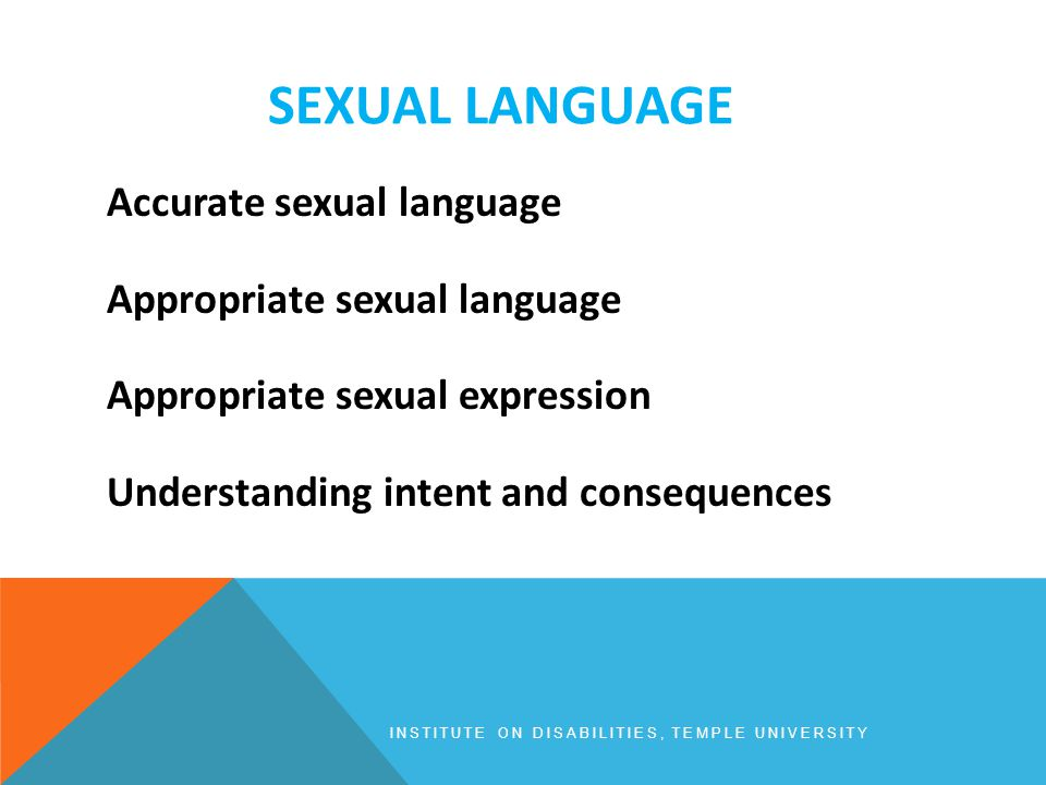 SEXUAL LANGUAGE INSTITUTE ON DISABILITIES, TEMPLE UNIVERSITY Accurate sexual language Appropriate sexual language Appropriate sexual expression Understanding intent and consequences