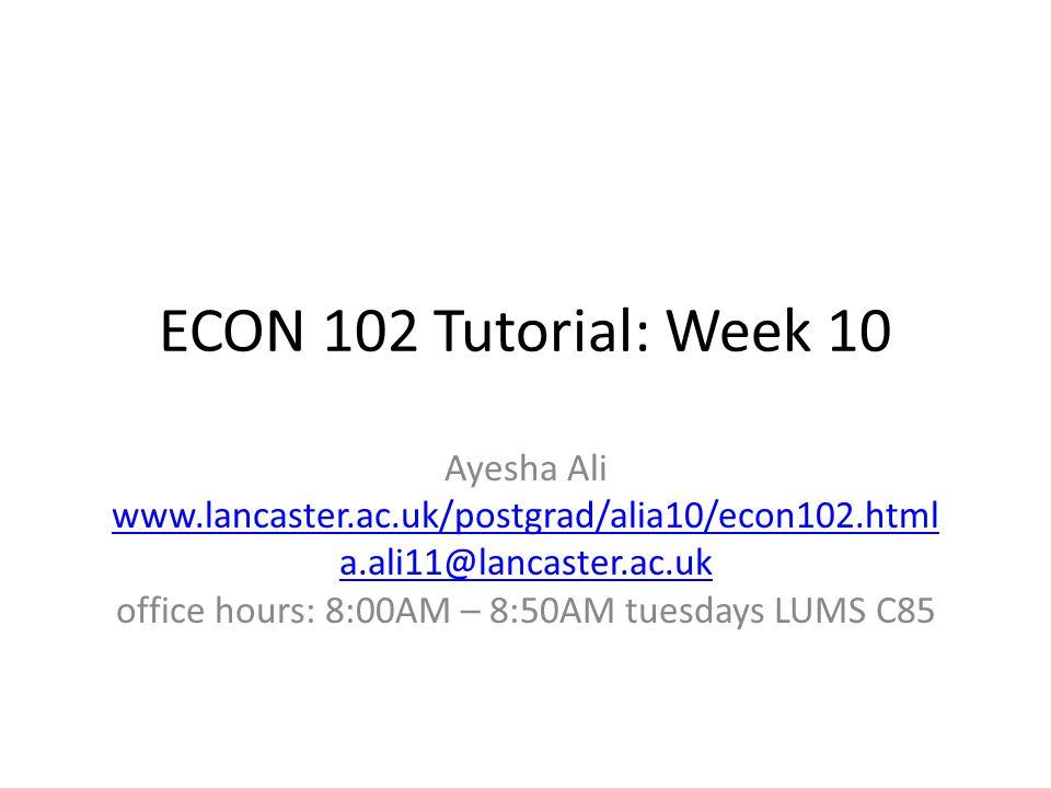 ECON 102 Tutorial: Week 10 Ayesha Ali www.lancaster.ac.uk/postgrad/alia10/econ102.html a.ali11@lancaster.ac.uk office hours: 8:00AM – 8:50AM tuesdays LUMS C85