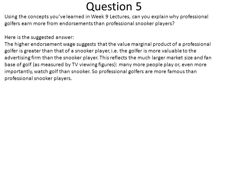 Question 5 Using the concepts you've learned in Week 9 Lectures, can you explain why professional golfers earn more from endorsements than professional snooker players.
