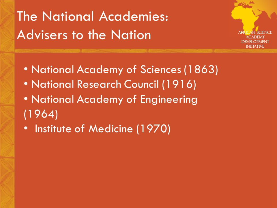 African Science Academy Development Initiative The National Academies: Advisers to the Nation National Academy of Sciences (1863) National Research Council (1916) National Academy of Engineering (1964) Institute of Medicine (1970)