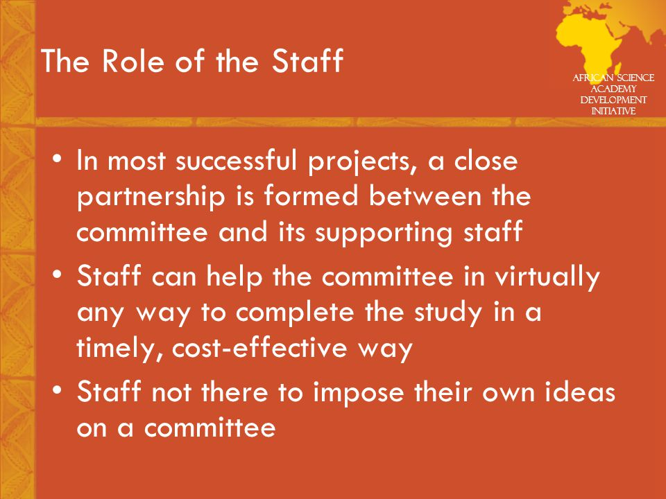 African Science Academy Development Initiative The Role of the Staff In most successful projects, a close partnership is formed between the committee and its supporting staff Staff can help the committee in virtually any way to complete the study in a timely, cost-effective way Staff not there to impose their own ideas on a committee