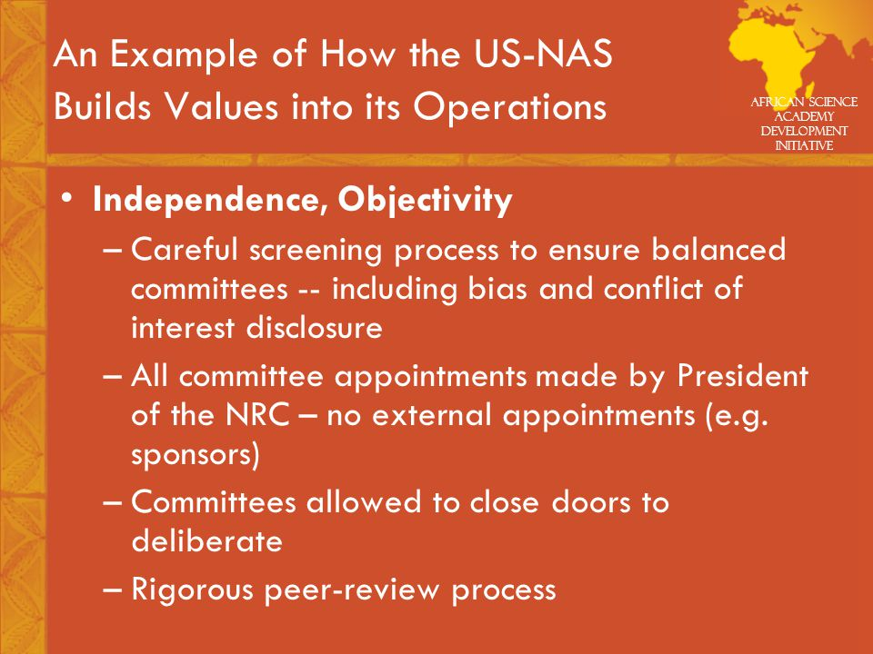 African Science Academy Development Initiative An Example of How the US-NAS Builds Values into its Operations Independence, Objectivity –Careful screening process to ensure balanced committees -- including bias and conflict of interest disclosure –All committee appointments made by President of the NRC – no external appointments (e.g.