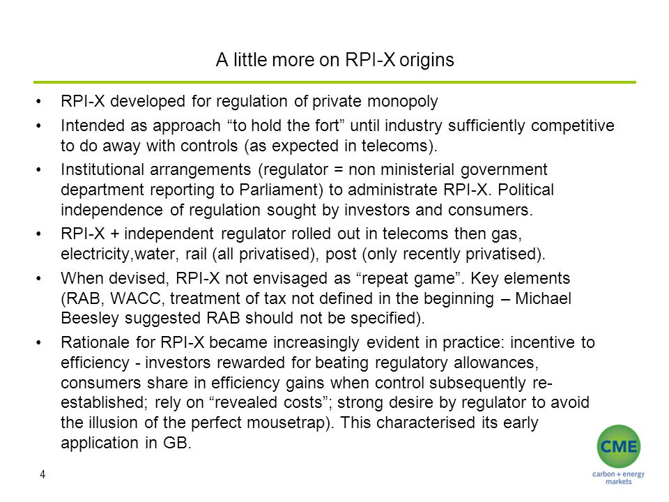 A little more on RPI-X origins RPI-X developed for regulation of private monopoly Intended as approach to hold the fort until industry sufficiently competitive to do away with controls (as expected in telecoms).