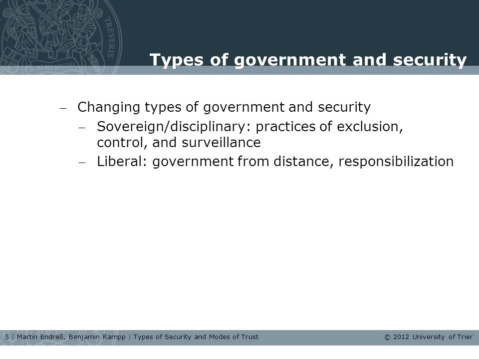 Types of government and security Changing types of government and security Sovereign/disciplinary: practices of exclusion, control, and surveillance Liberal: government from distance, responsibilization 5 | Martin Endreß, Benjamin Rampp | Types of Security and Modes of Trust © 2012 University of Trier