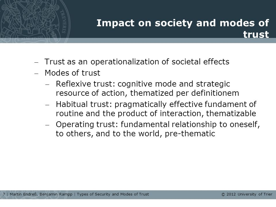 Impact on society and modes of trust Trust as an operationalization of societal effects Modes of trust Reflexive trust: cognitive mode and strategic resource of action, thematized per definitionem Habitual trust: pragmatically effective fundament of routine and the product of interaction, thematizable Operating trust: fundamental relationship to oneself, to others, and to the world, pre-thematic 7 | Martin Endreß, Benjamin Rampp | Types of Security and Modes of Trust © 2012 University of Trier
