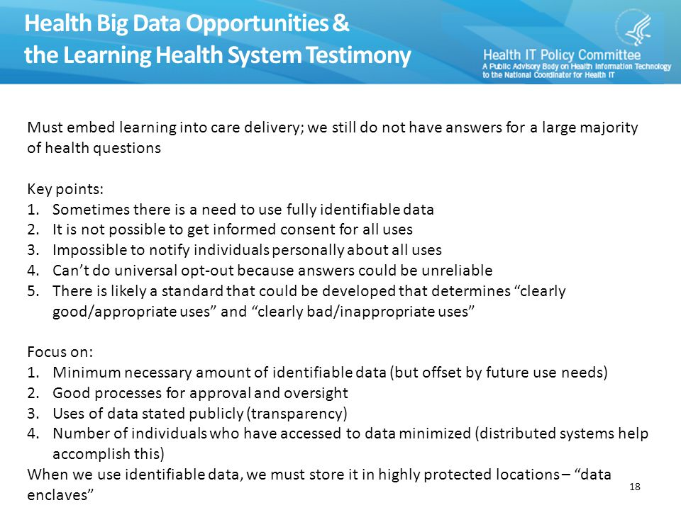 Health Big Data Opportunities & the Learning Health System Testimony 18 Must embed learning into care delivery; we still do not have answers for a large majority of health questions Key points: 1.Sometimes there is a need to use fully identifiable data 2.It is not possible to get informed consent for all uses 3.Impossible to notify individuals personally about all uses 4.Can't do universal opt-out because answers could be unreliable 5.There is likely a standard that could be developed that determines clearly good/appropriate uses and clearly bad/inappropriate uses Focus on: 1.Minimum necessary amount of identifiable data (but offset by future use needs) 2.Good processes for approval and oversight 3.Uses of data stated publicly (transparency) 4.Number of individuals who have accessed to data minimized (distributed systems help accomplish this) When we use identifiable data, we must store it in highly protected locations – data enclaves