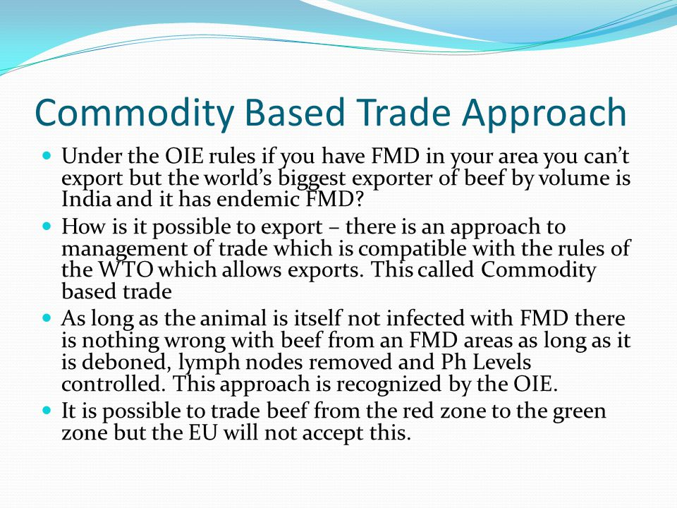 Commodity Based Trade Approach Under the OIE rules if you have FMD in your area you can't export but the world's biggest exporter of beef by volume is India and it has endemic FMD.