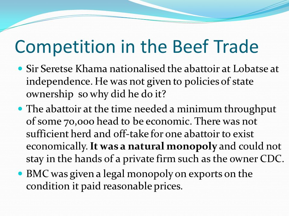 Competition in the Beef Trade Sir Seretse Khama nationalised the abattoir at Lobatse at independence.