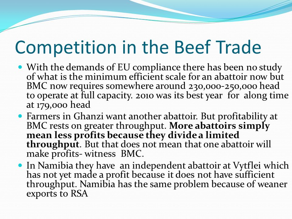 Competition in the Beef Trade With the demands of EU compliance there has been no study of what is the minimum efficient scale for an abattoir now but BMC now requires somewhere around 230,000-250,000 head to operate at full capacity.