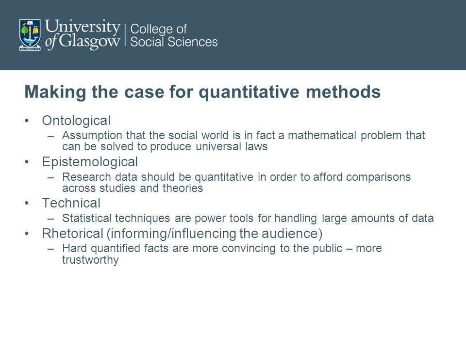 Making the case for quantitative methods Ontological –Assumption that the social world is in fact a mathematical problem that can be solved to produce universal laws Epistemological –Research data should be quantitative in order to afford comparisons across studies and theories Technical –Statistical techniques are power tools for handling large amounts of data Rhetorical (informing/influencing the audience) –Hard quantified facts are more convincing to the public – more trustworthy